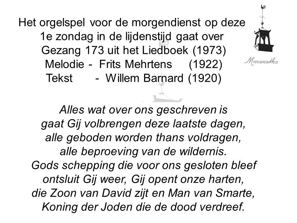 Het orgelspel voor de morgendienst op deze 1e zondag in de lijdenstijd gaat over Gezang 173 uit het Liedboek (1973) Melodie - Frits Mehrtens (1922) Te