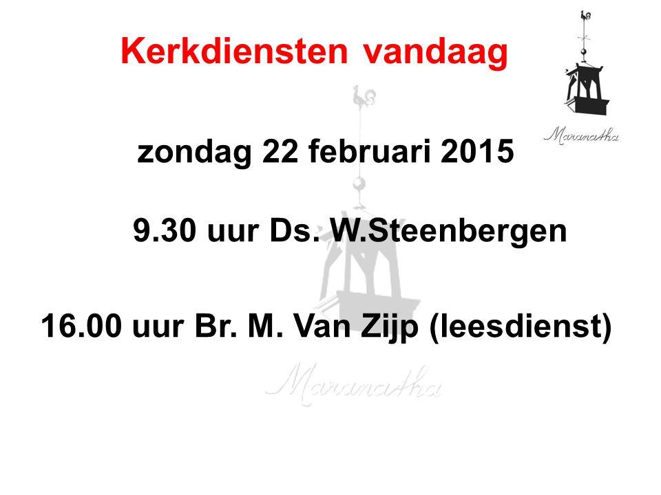 zondag 22 februari 2015 9.30 uur Ds. W.Steenbergen 16.00 uur Br. M. Van Zijp (leesdienst) Kerkdiensten vandaag