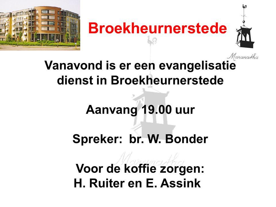 Broekheurnerstede Vanavond is er een evangelisatie dienst in Broekheurnerstede Aanvang 19.00 uur Spreker: br. W. Bonder Voor de koffie zorgen: H. Ruit