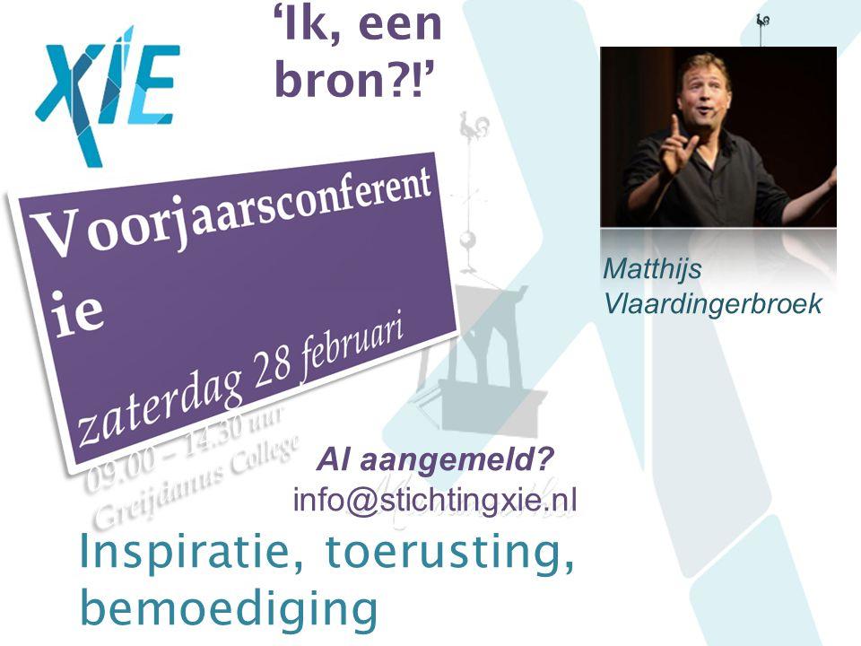 'Ik, een bron?!' Al aangemeld? info@stichtingxie.nl Matthijs Vlaardingerbroek Inspiratie, toerusting, bemoediging