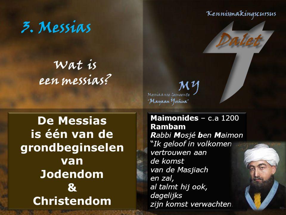 Maimonides – c.a 1200 Rambam Rabbi Mosjé ben Maimon Ik geloof in volkomen vertrouwen aan de komst van de Masjiach en zal, al talmt hij ook, dagelijks zijn komst verwachten. Maimonides – c.a 1200 Rambam Rabbi Mosjé ben Maimon Ik geloof in volkomen vertrouwen aan de komst van de Masjiach en zal, al talmt hij ook, dagelijks zijn komst verwachten. De Messias is één van de grondbeginselen van Jodendom & Christendom De Messias is één van de grondbeginselen van Jodendom & Christendom