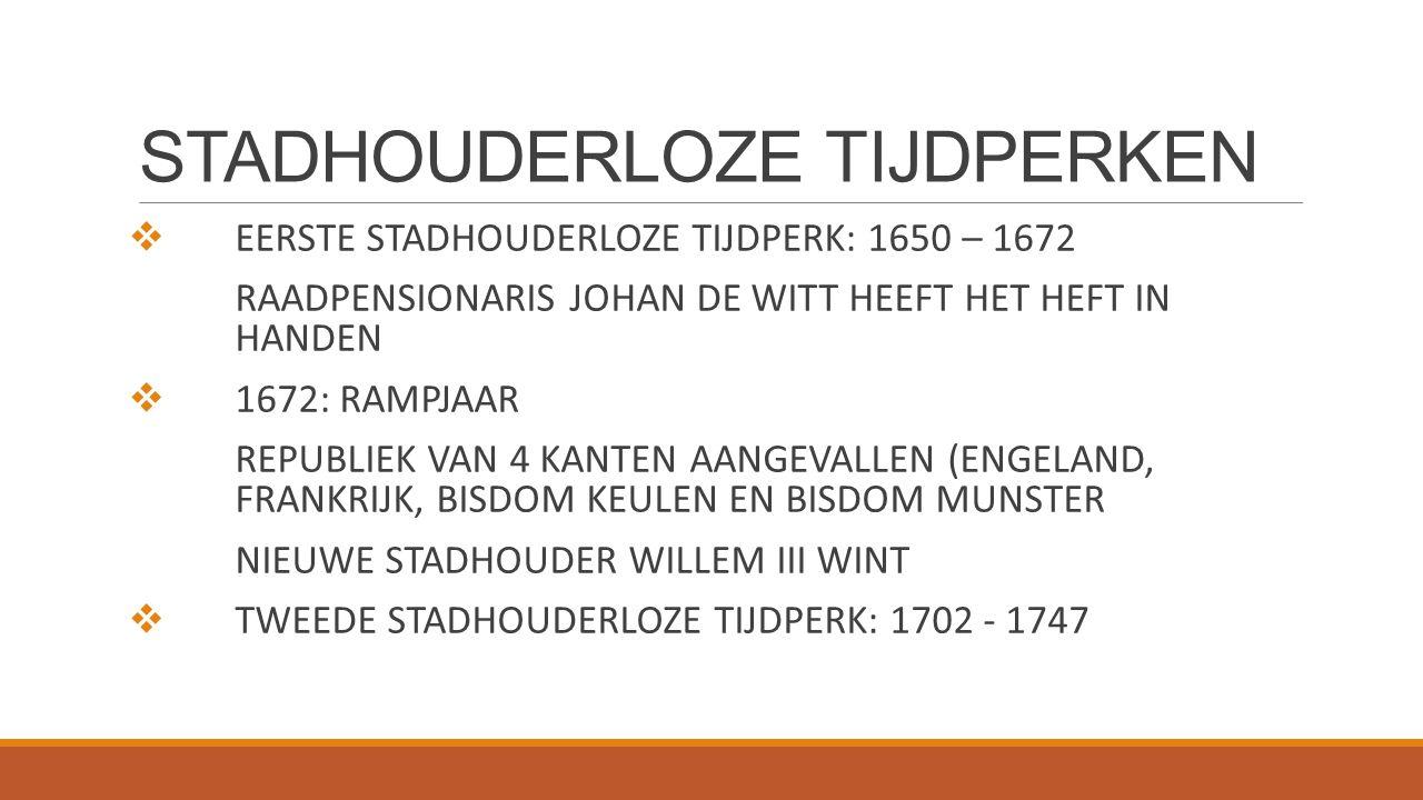 STADHOUDERLOZE TIJDPERKEN  EERSTE STADHOUDERLOZE TIJDPERK: 1650 – 1672 RAADPENSIONARIS JOHAN DE WITT HEEFT HET HEFT IN HANDEN  1672: RAMPJAAR REPUBL
