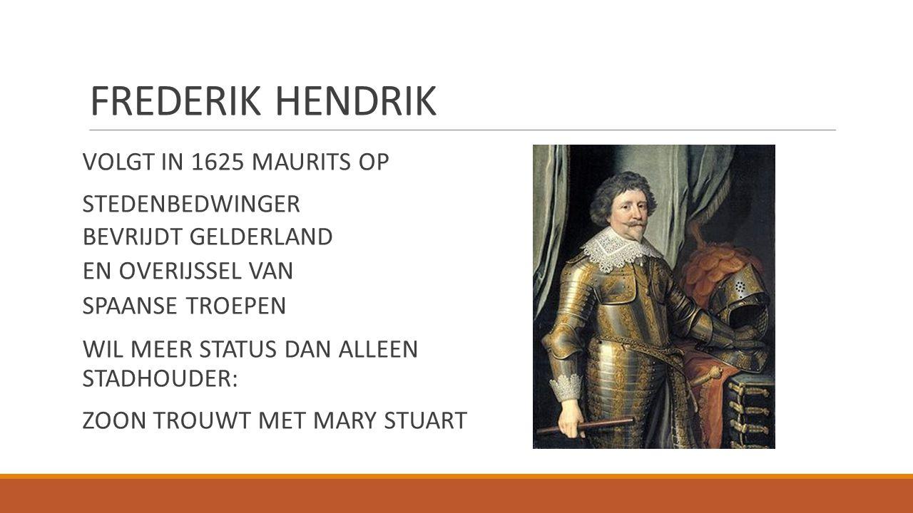 FREDERIK HENDRIK VOLGT IN 1625 MAURITS OP STEDENBEDWINGER BEVRIJDT GELDERLAND EN OVERIJSSEL VAN SPAANSE TROEPEN WIL MEER STATUS DAN ALLEEN STADHOUDER:
