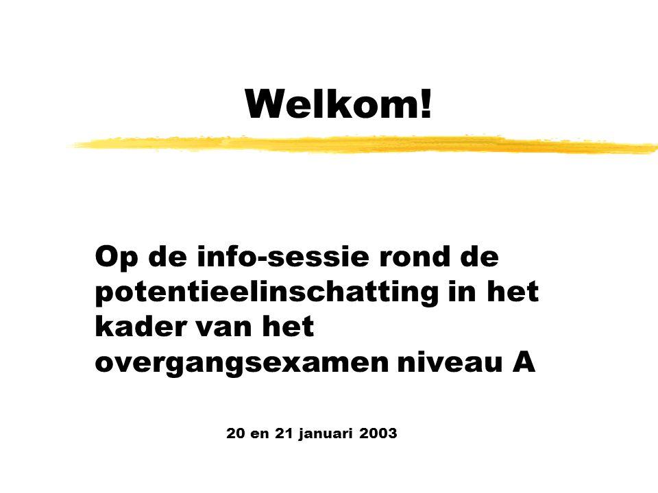 Welkom! Op de info-sessie rond de potentieelinschatting in het kader van het overgangsexamen niveau A 20 en 21 januari 2003