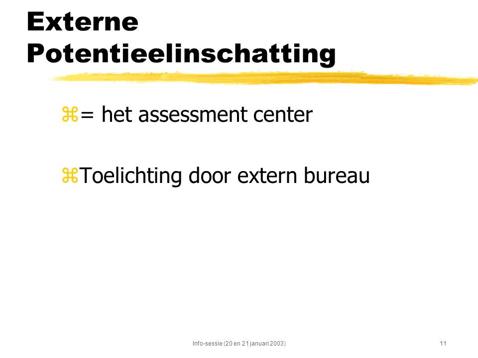 Info-sessie (20 en 21 januari 2003)11 Externe Potentieelinschatting z= het assessment center zToelichting door extern bureau