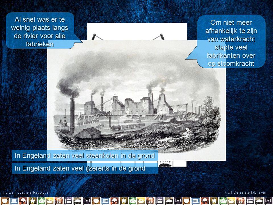 H3 De Industriële Revolutie §3.1 De eerste fabrieken In Engeland zaten veel ijzererts in de grond In Engeland zaten veel steenkolen in de grond Al sne