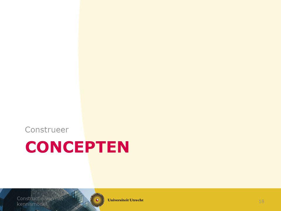 CONCEPTEN Construeer Constructie van het kennismodel 18