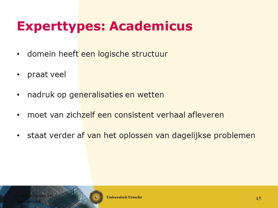 Constructie van het kennismodel 45 Experttypes: Academicus domein heeft een logische structuur praat veel nadruk op generalisaties en wetten moet van