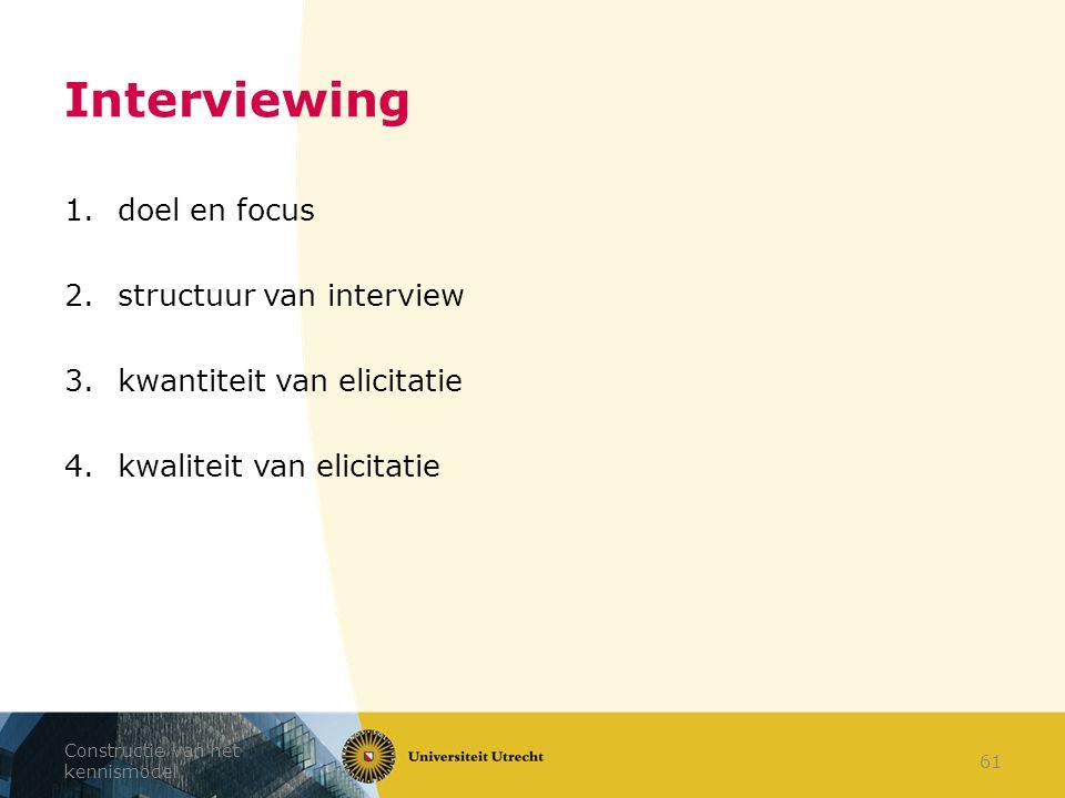 Interviewing 1.doel en focus 2.structuur van interview 3.kwantiteit van elicitatie 4.kwaliteit van elicitatie Constructie van het kennismodel 61