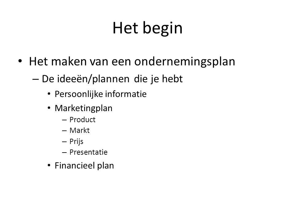 Het begin Het maken van een ondernemingsplan – De ideeën/plannen die je hebt Persoonlijke informatie Marketingplan – Product – Markt – Prijs – Presentatie Financieel plan
