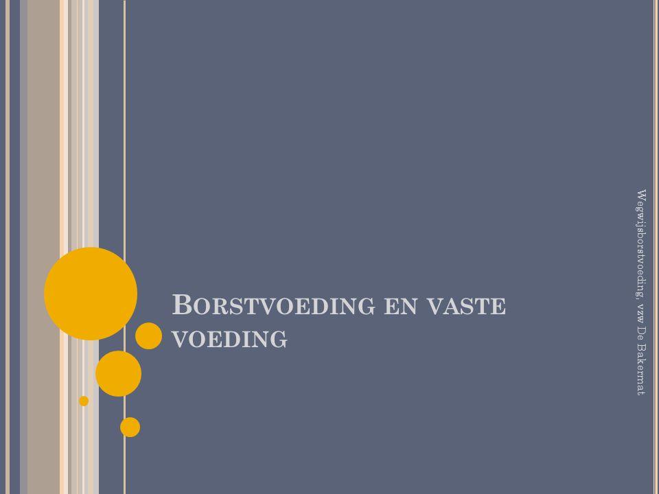 B ORSTVOEDING EN VASTE VOEDING Wegwijsborstvoeding, vzw De Bakermat