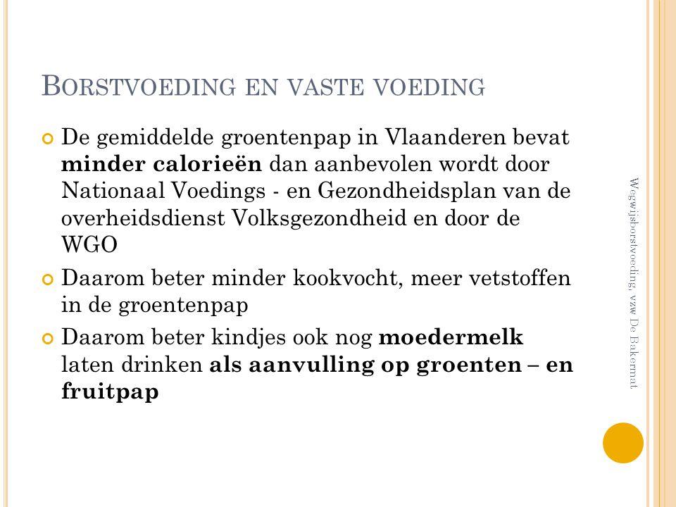 B ORSTVOEDING EN VASTE VOEDING De gemiddelde groentenpap in Vlaanderen bevat minder calorieën dan aanbevolen wordt door Nationaal Voedings - en Gezond