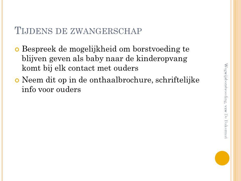 T IJDENS DE ZWANGERSCHAP Bespreek de mogelijkheid om borstvoeding te blijven geven als baby naar de kinderopvang komt bij elk contact met ouders Neem