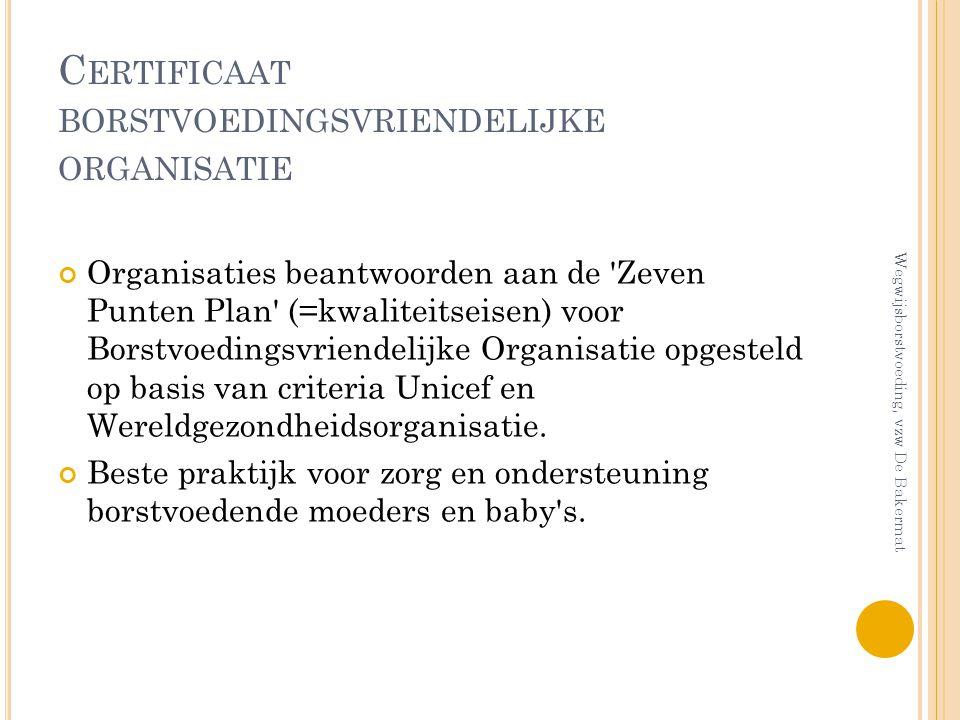 C ERTIFICAAT BORSTVOEDINGSVRIENDELIJKE ORGANISATIE Organisaties beantwoorden aan de 'Zeven Punten Plan' (=kwaliteitseisen) voor Borstvoedingsvriendeli