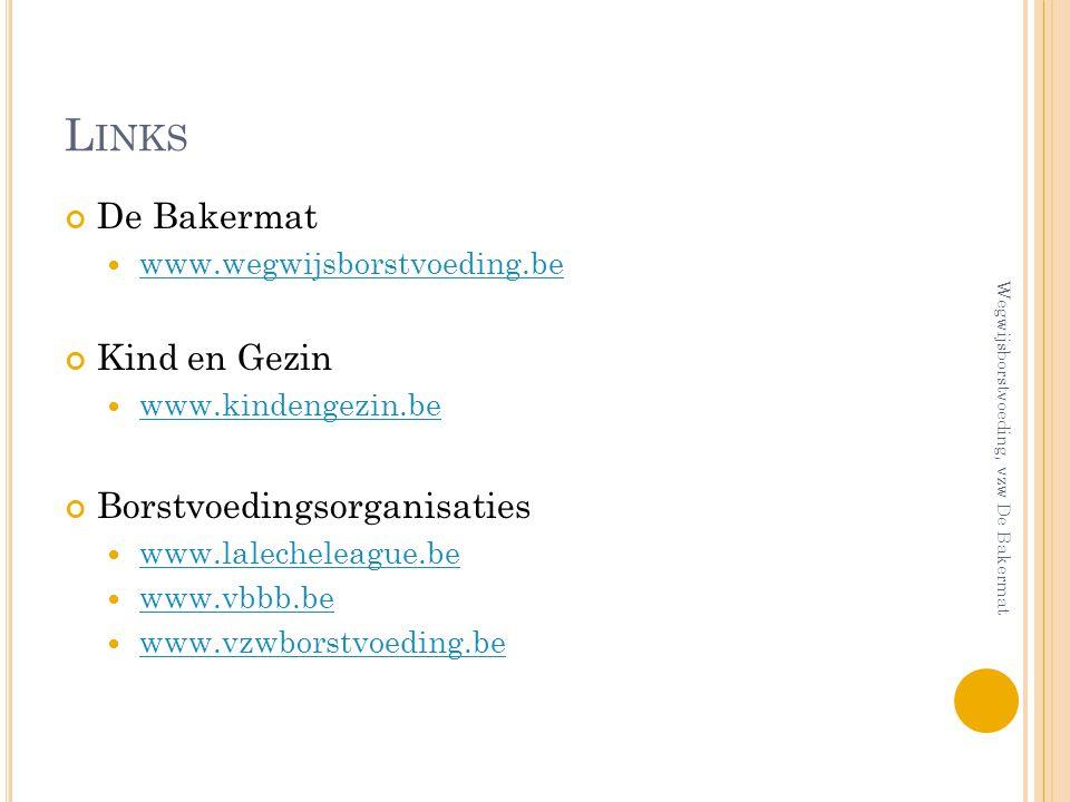 L INKS De Bakermat www.wegwijsborstvoeding.be Kind en Gezin www.kindengezin.be Borstvoedingsorganisaties www.lalecheleague.be www.vbbb.be www.vzwborst