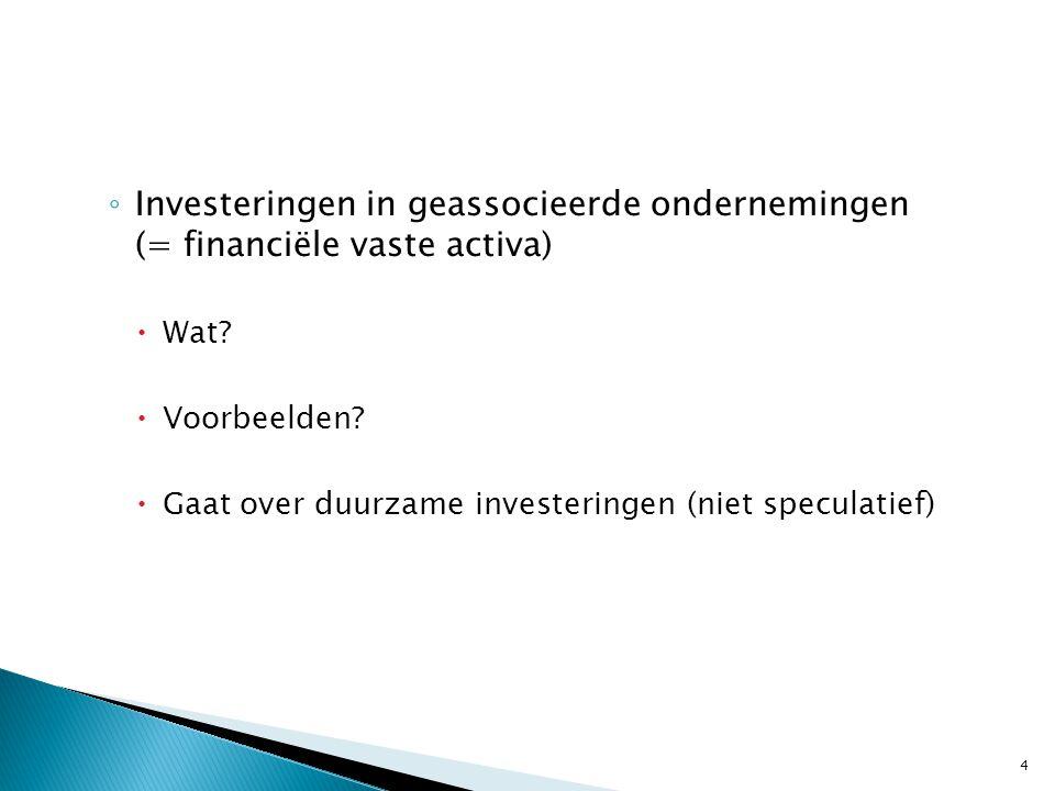 ◦ Investeringen in geassocieerde ondernemingen (= financiële vaste activa)  Wat.
