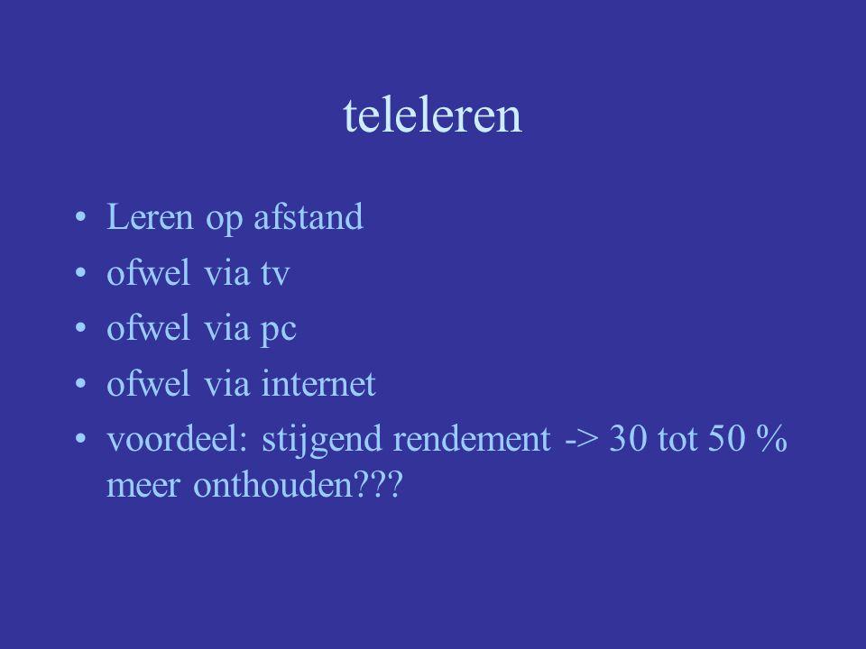 teleleren Leren op afstand ofwel via tv ofwel via pc ofwel via internet voordeel: stijgend rendement -> 30 tot 50 % meer onthouden