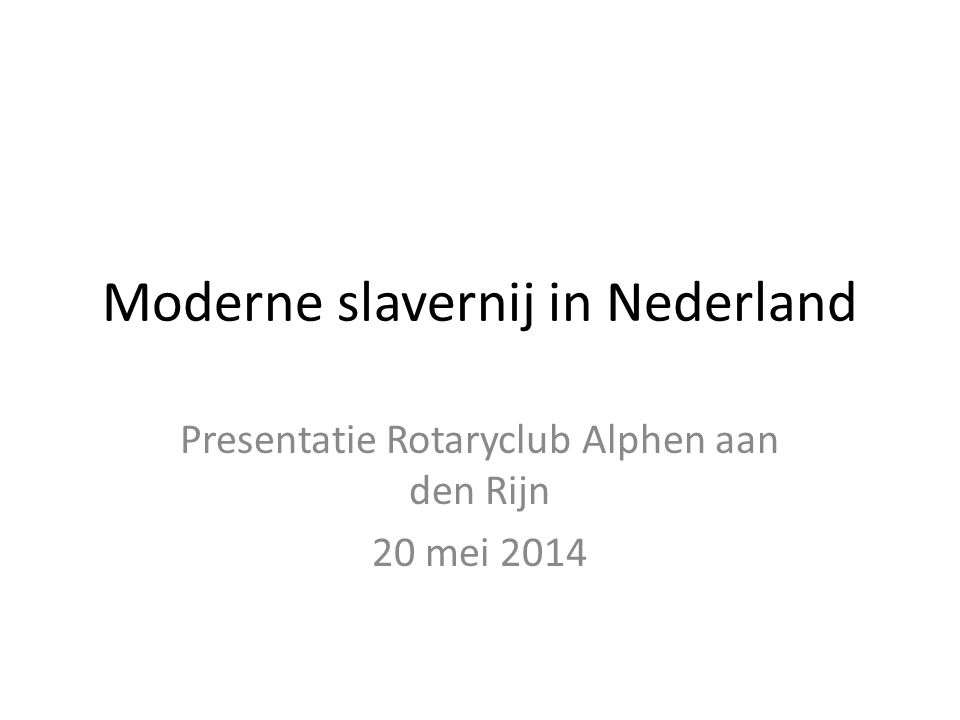 Moderne slavernij in Nederland Presentatie Rotaryclub Alphen aan den Rijn 20 mei 2014