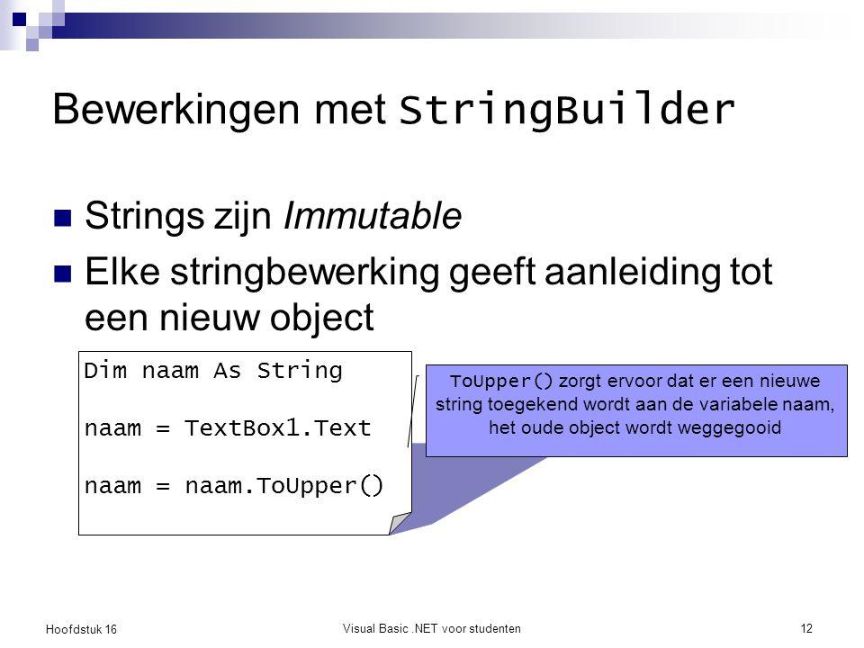 Hoofdstuk 16 Visual Basic.NET voor studenten12 Bewerkingen met StringBuilder Strings zijn Immutable Elke stringbewerking geeft aanleiding tot een nieu