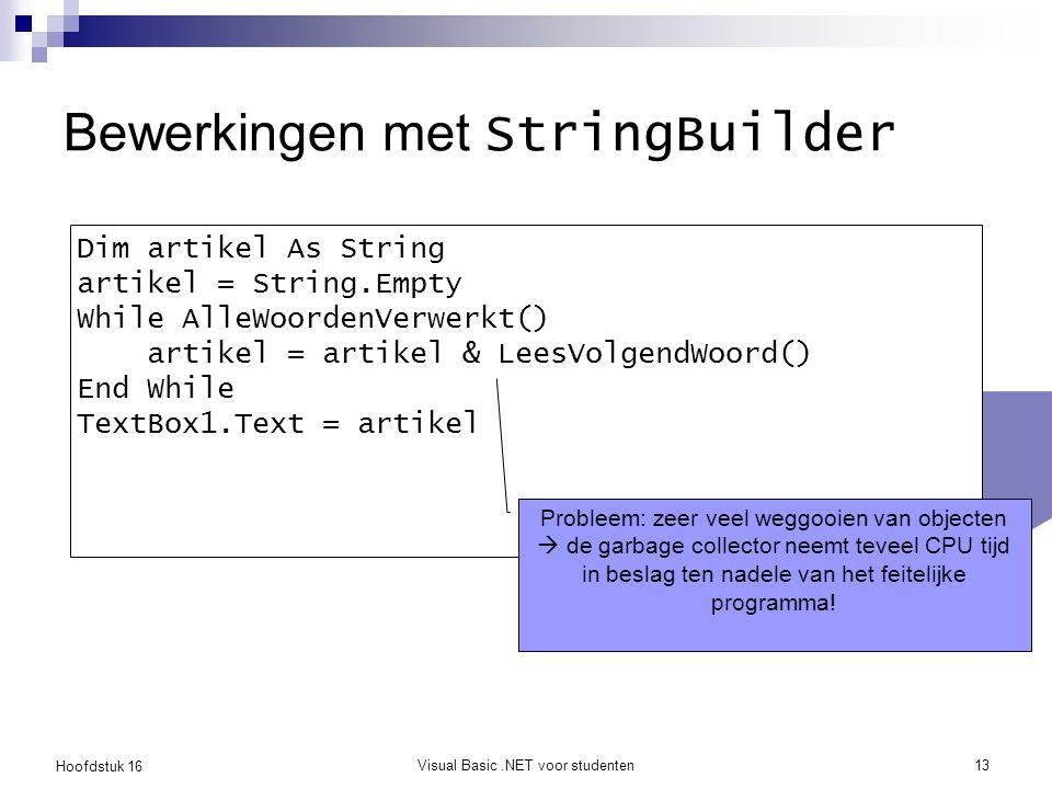 Hoofdstuk 16 Visual Basic.NET voor studenten13 Bewerkingen met StringBuilder Dim artikel As String artikel = String.Empty While AlleWoordenVerwerkt() artikel = artikel & LeesVolgendWoord() End While TextBox1.Text = artikel Probleem: zeer veel weggooien van objecten  de garbage collector neemt teveel CPU tijd in beslag ten nadele van het feitelijke programma!