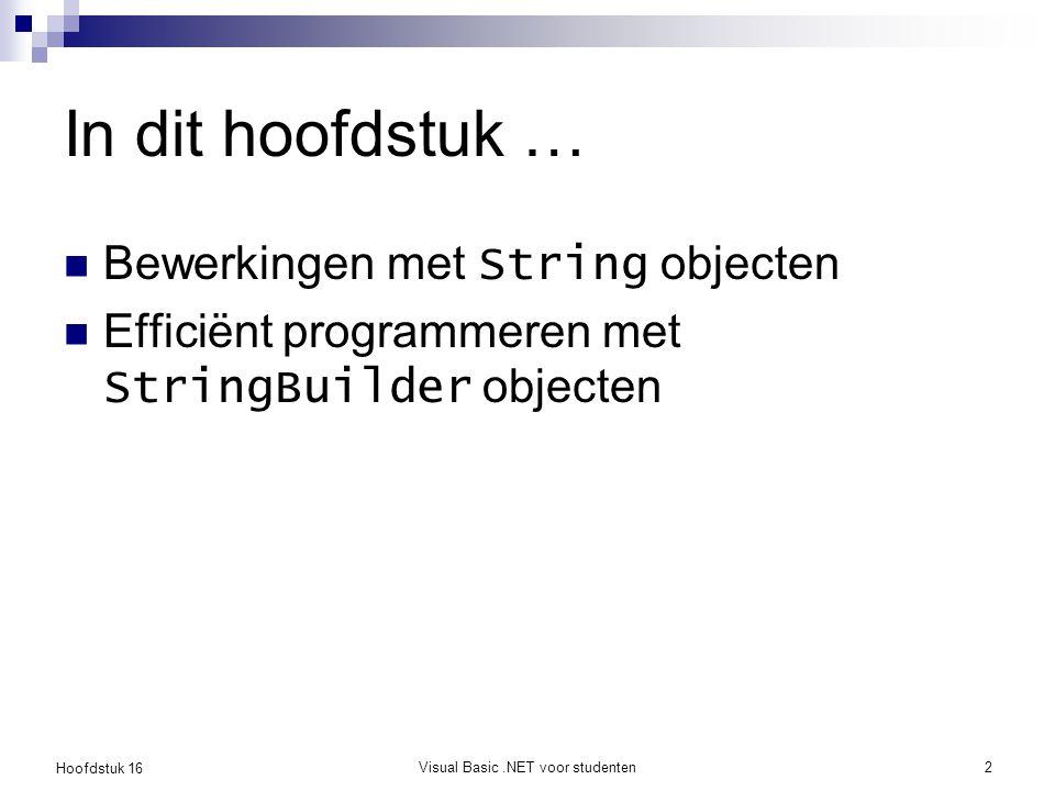 Hoofdstuk 16 Visual Basic.NET voor studenten3 Strings gebruiken: herhaling Dim x As String Dim y As String = Nederland x = België y = Duitsland y = x x = of x = String.Empty MessageBox.Show( Ik woon in & y) x = x & iets If x = Duitsland ...