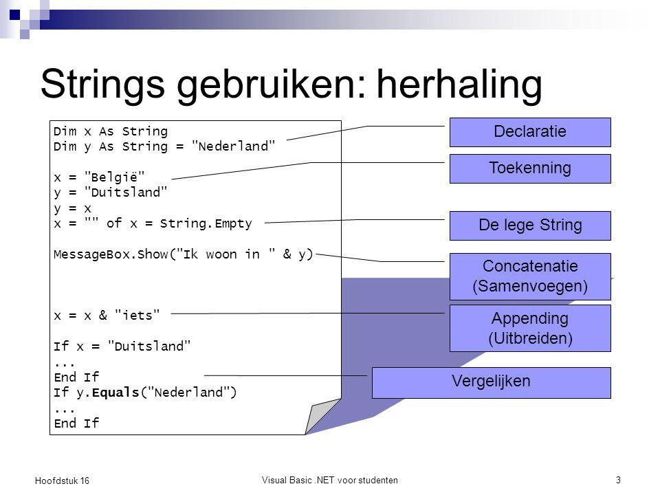 Hoofdstuk 16 Visual Basic.NET voor studenten4 Strings gebruiken: herhaling Dim cities(10) As String Dim n As Integer = 3 x = CStr(n) y = 123 n = CInt(y) Array van Strings Typeconversies