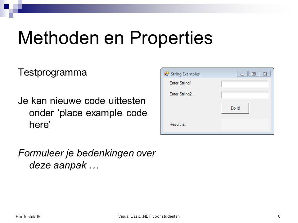 Hoofdstuk 16 Visual Basic.NET voor studenten9 Methoden en Properties Gebruik het testprogramma om volgende methoden uit te proberen  ToLower, ToUpper, Trim, Insert, Remove  Length, Substring, IndexOf, IsNumeric, Split, LastIndexOf, StartsWith, EndsWith Bestudeer ook de online Help van deze methoden en properties