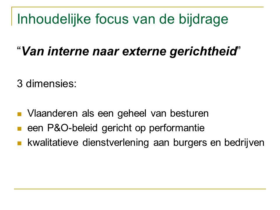 Inhoudelijke focus van de bijdrage Van interne naar externe gerichtheid 3 dimensies: Vlaanderen als een geheel van besturen een P&O-beleid gericht op performantie kwalitatieve dienstverlening aan burgers en bedrijven