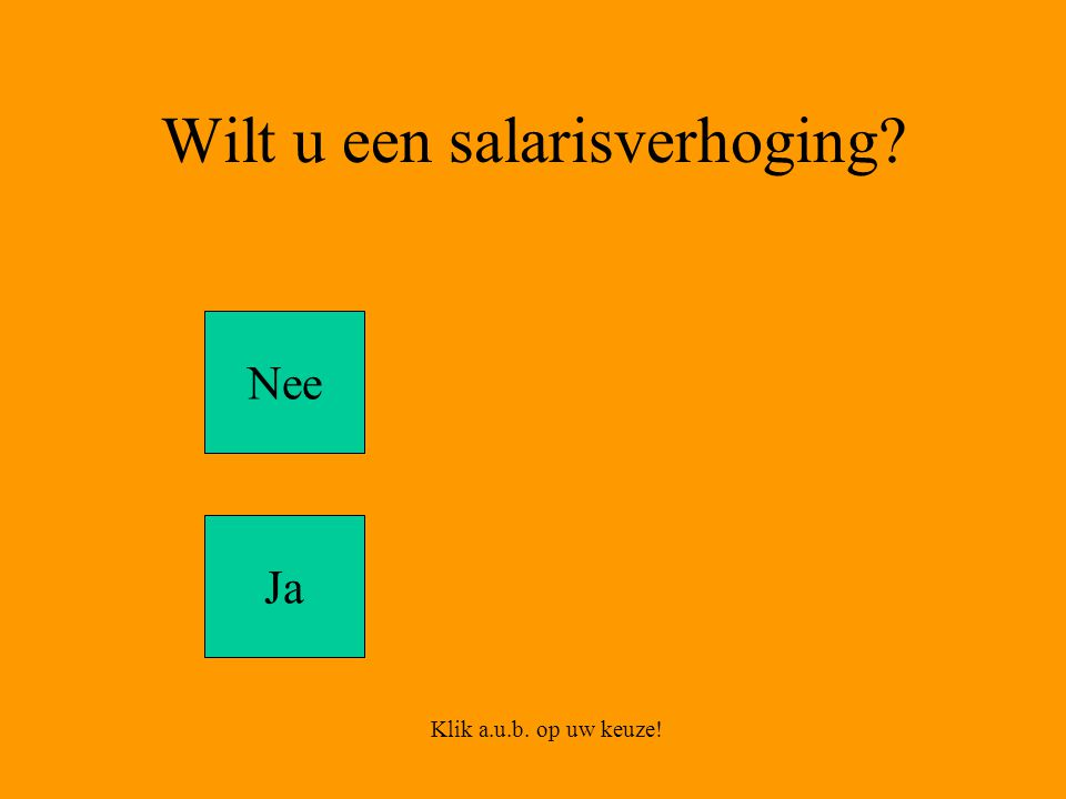 Wilt u een salarisverhoging Nee Ja Klik a.u.b. op uw keuze!