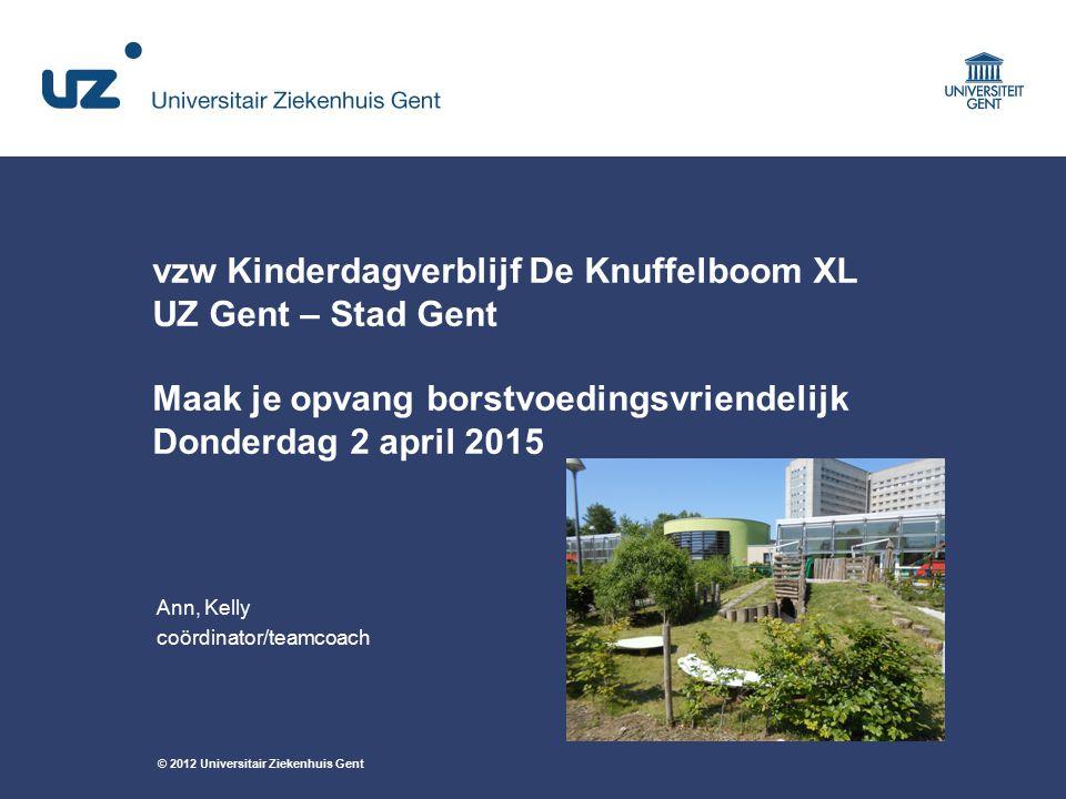 © 2012 Universitair Ziekenhuis Gent vzw Kinderdagverblijf De Knuffelboom XL UZ Gent – Stad Gent Maak je opvang borstvoedingsvriendelijk Donderdag 2 ap