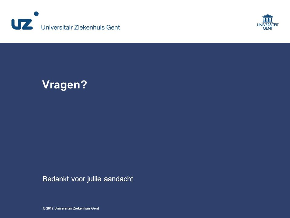 © 2012 Universitair Ziekenhuis Gent Vragen? Bedankt voor jullie aandacht