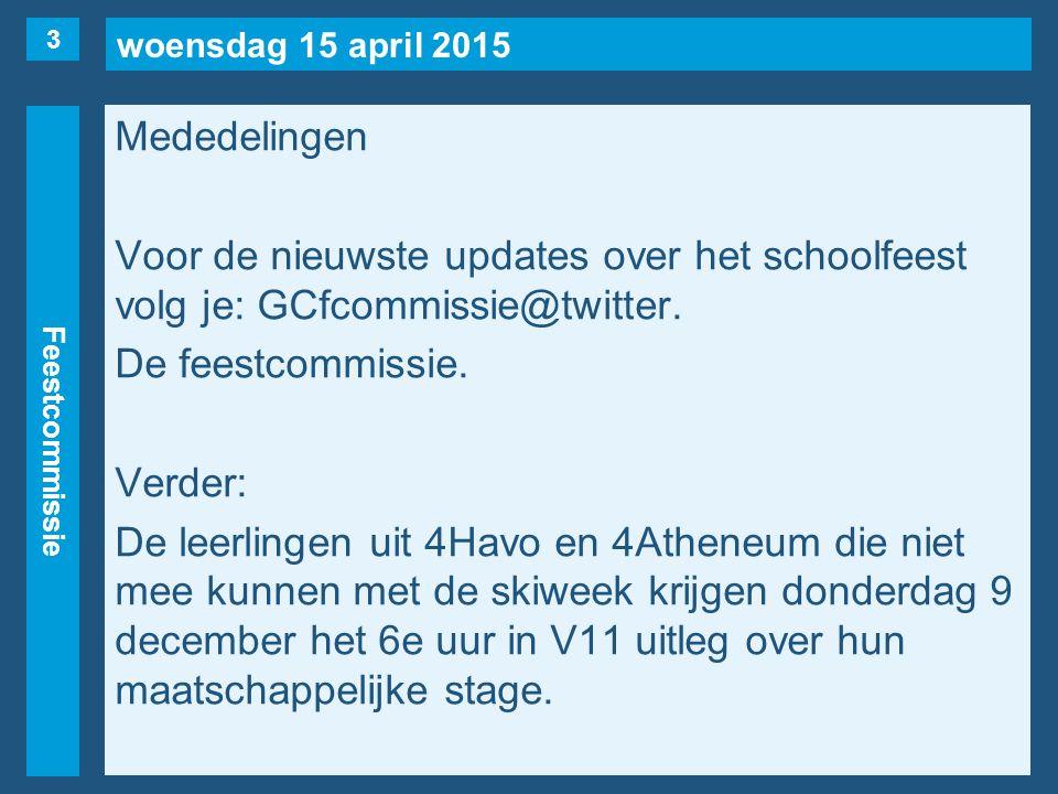 woensdag 15 april 2015 Feestcommissie Mededelingen Voor de nieuwste updates over het schoolfeest volg je: GCfcommissie@twitter.