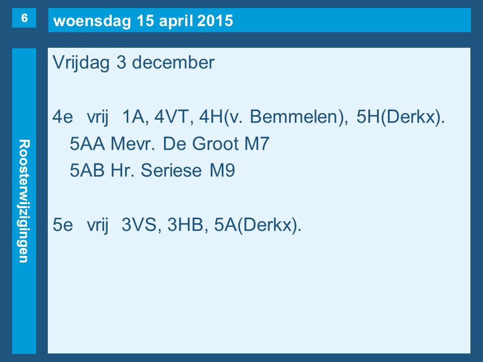 woensdag 15 april 2015 Roosterwijzigingen Vrijdag 3 december 4evrij1A, 4VT, 4H(v. Bemmelen), 5H(Derkx). 5AA Mevr. De Groot M7 5AB Hr. Seriese M9 5evri