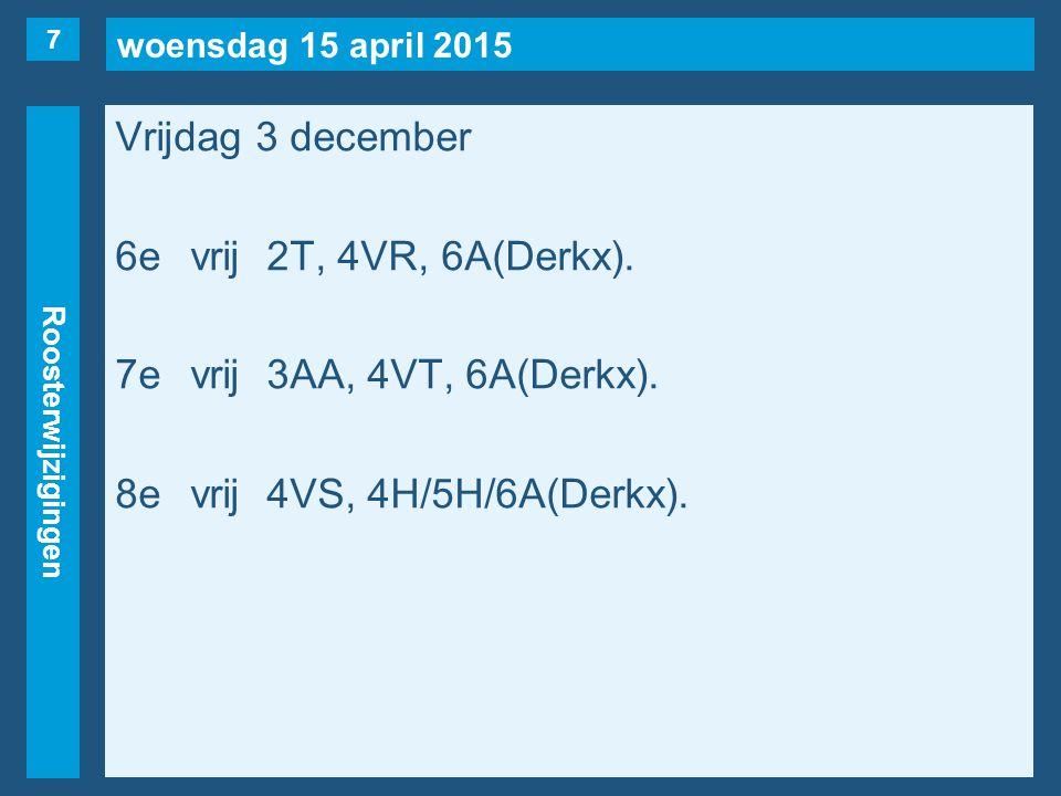 woensdag 15 april 2015 Roosterwijzigingen Vrijdag 3 december 6evrij2T, 4VR, 6A(Derkx). 7evrij3AA, 4VT, 6A(Derkx). 8evrij4VS, 4H/5H/6A(Derkx). 7
