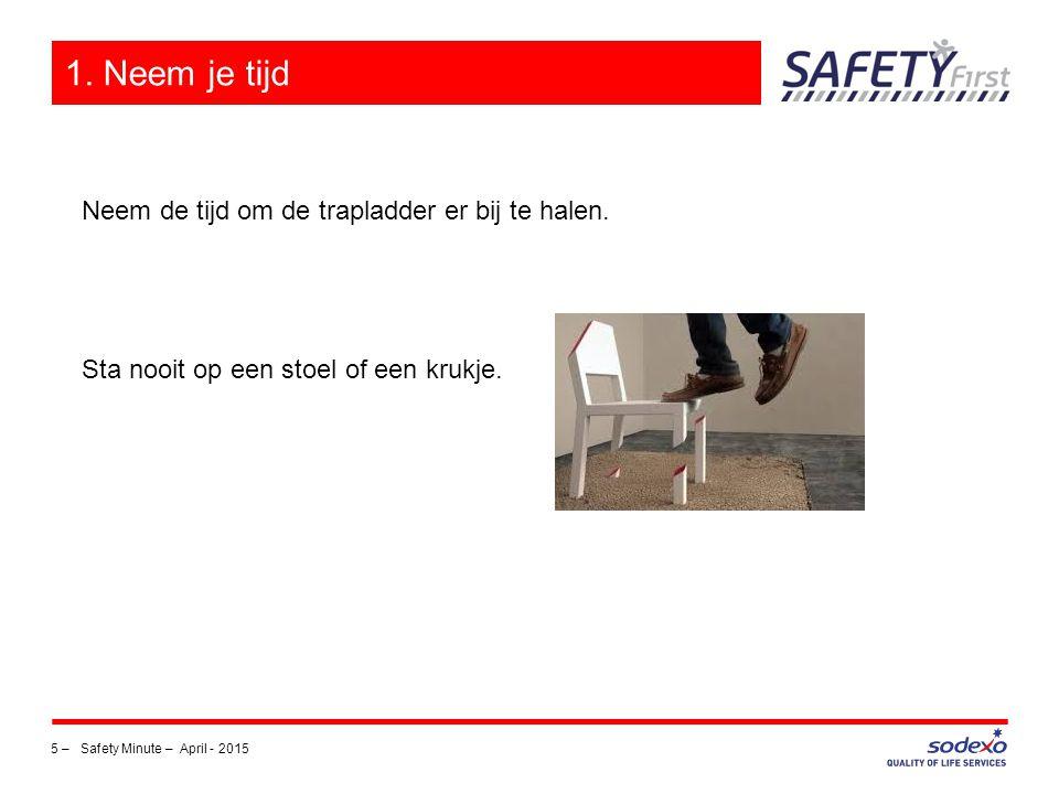 5 –Safety Minute – April - 2015 1. Neem je tijd Neem de tijd om de trapladder er bij te halen. Sta nooit op een stoel of een krukje.