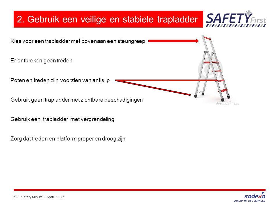 6 – Safety Minute – April - 2015 2. Gebruik een veilige en stabiele trapladder Kies voor een trapladder met bovenaan een steungreep Er ontbreken geen