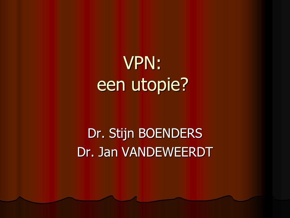 VPN: een utopie? Dr. Stijn BOENDERS Dr. Jan VANDEWEERDT