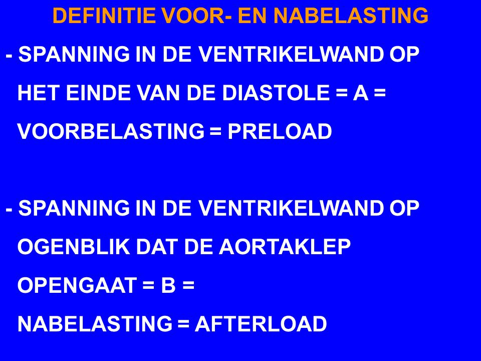 DEFINITIE VOOR- EN NABELASTING - SPANNING IN DE VENTRIKELWAND OP HET EINDE VAN DE DIASTOLE = A = VOORBELASTING = PRELOAD - SPANNING IN DE VENTRIKELWAN