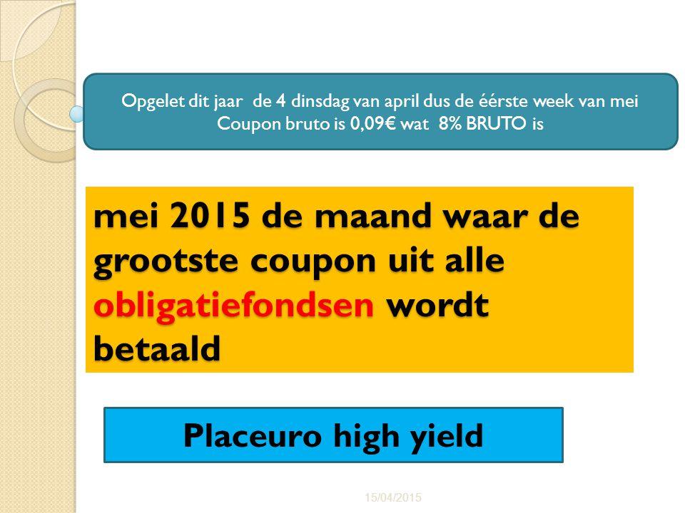 mei 2015 de maand waar de grootste coupon uit alle obligatiefondsen wordt betaald 15/04/2015 36 Opgelet dit jaar de 4 dinsdag van april dus de éérste week van mei Coupon bruto is 0,09€ wat 8% BRUTO is Placeuro high yield