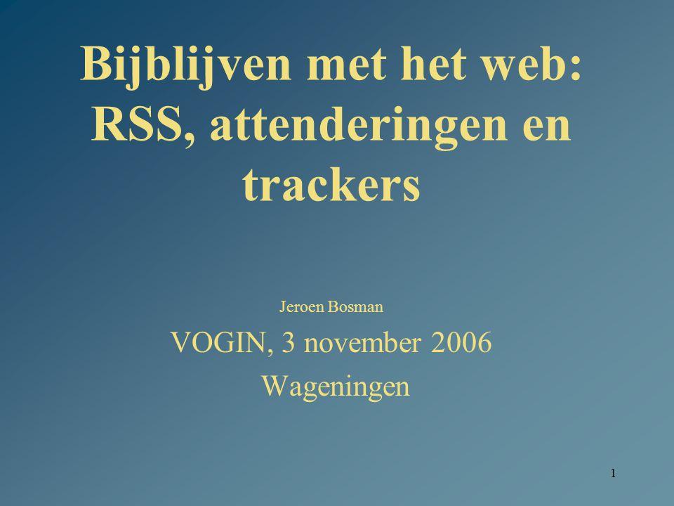 1 Bijblijven met het web: RSS, attenderingen en trackers Jeroen Bosman VOGIN, 3 november 2006 Wageningen