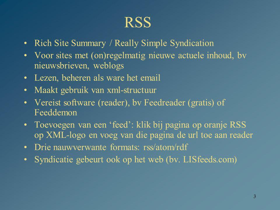 3 RSS Rich Site Summary / Really Simple Syndication Voor sites met (on)regelmatig nieuwe actuele inhoud, bv nieuwsbrieven, weblogs Lezen, beheren als ware het email Maakt gebruik van xml-structuur Vereist software (reader), bv Feedreader (gratis) of Feeddemon Toevoegen van een 'feed': klik bij pagina op oranje RSS op XML-logo en voeg van die pagina de url toe aan reader Drie nauwverwante formats: rss/atom/rdf Syndicatie gebeurt ook op het web (bv.