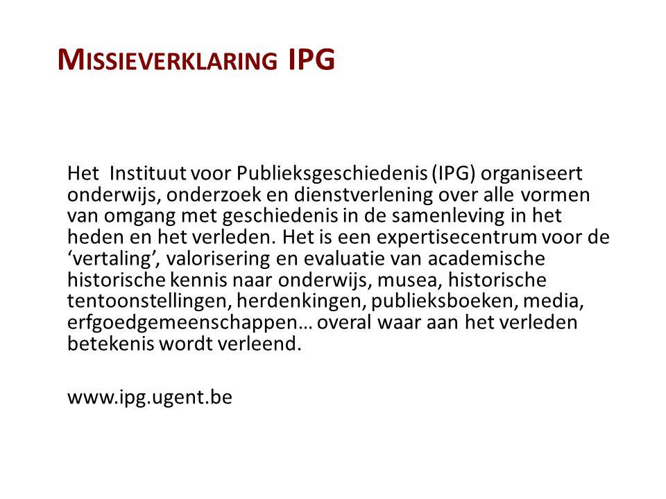 M ISSIEVERKLARING IPG Het Instituut voor Publieksgeschiedenis (IPG) organiseert onderwijs, onderzoek en dienstverlening over alle vormen van omgang met geschiedenis in de samenleving in het heden en het verleden.