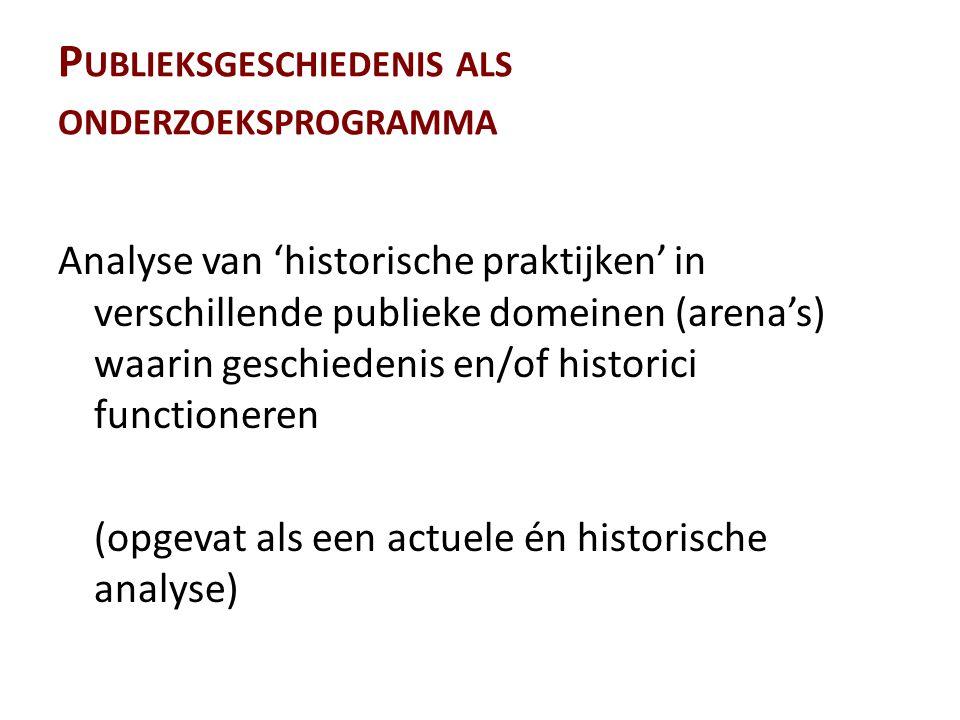 P UBLIEKSGESCHIEDENIS ALS ONDERZOEKSPROGRAMMA Analyse van 'historische praktijken' in verschillende publieke domeinen (arena's) waarin geschiedenis en/of historici functioneren (opgevat als een actuele én historische analyse)