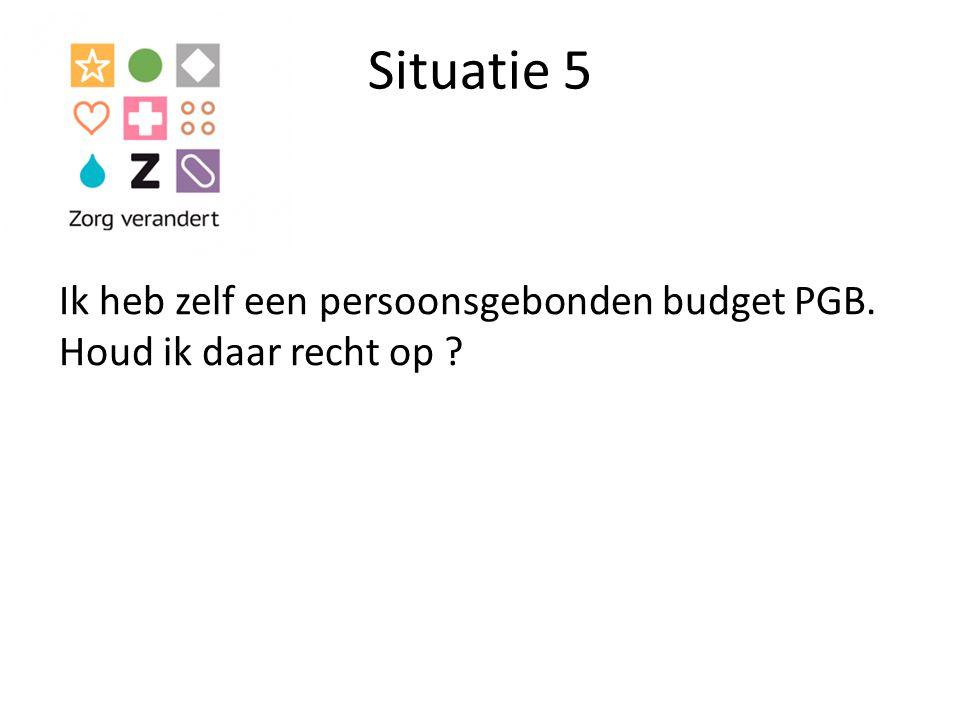 Situatie 5 Ik heb zelf een persoonsgebonden budget PGB. Houd ik daar recht op ?