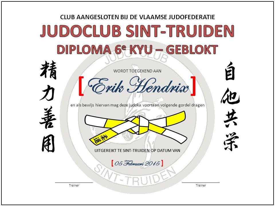 CLUB AANGESLOTEN BIJ DE VLAAMSE JUDOFEDERATIE WORDT TOEGEKEND AAN UITGEREIKT TE SINT-TRUIDEN OP DATUM VAN ______________________ Trainer ______________________ Trainer en als bewijs hiervan mag deze judoka voortaan volgende gordel dragen UITGEREIKT TE SINT-TRUIDEN OP DATUM VAN [ 05 Februari 2015 ] [ Erik Hendrix ]