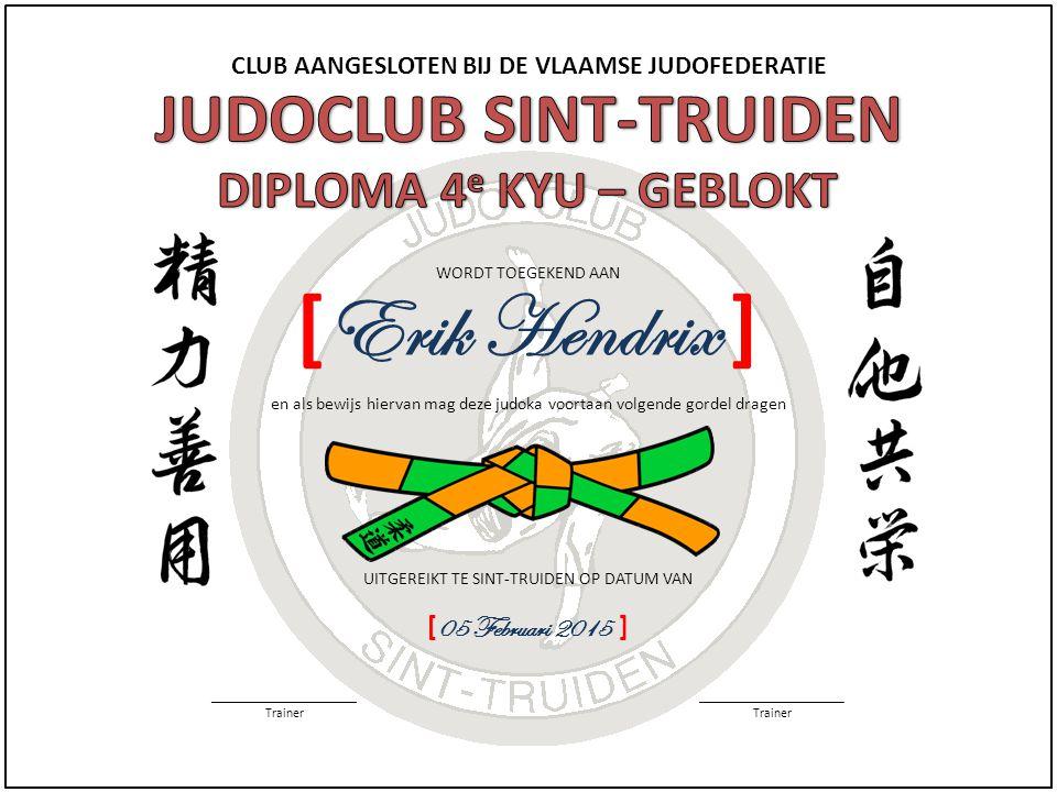 CLUB AANGESLOTEN BIJ DE VLAAMSE JUDOFEDERATIE WORDT TOEGEKEND AAN ______________________ Trainer ______________________ Trainer en als bewijs hiervan mag deze judoka voortaan volgende gordel dragen UITGEREIKT TE SINT-TRUIDEN OP DATUM VAN [ 05 Februari 2015 ] [ Erik Hendrix ]