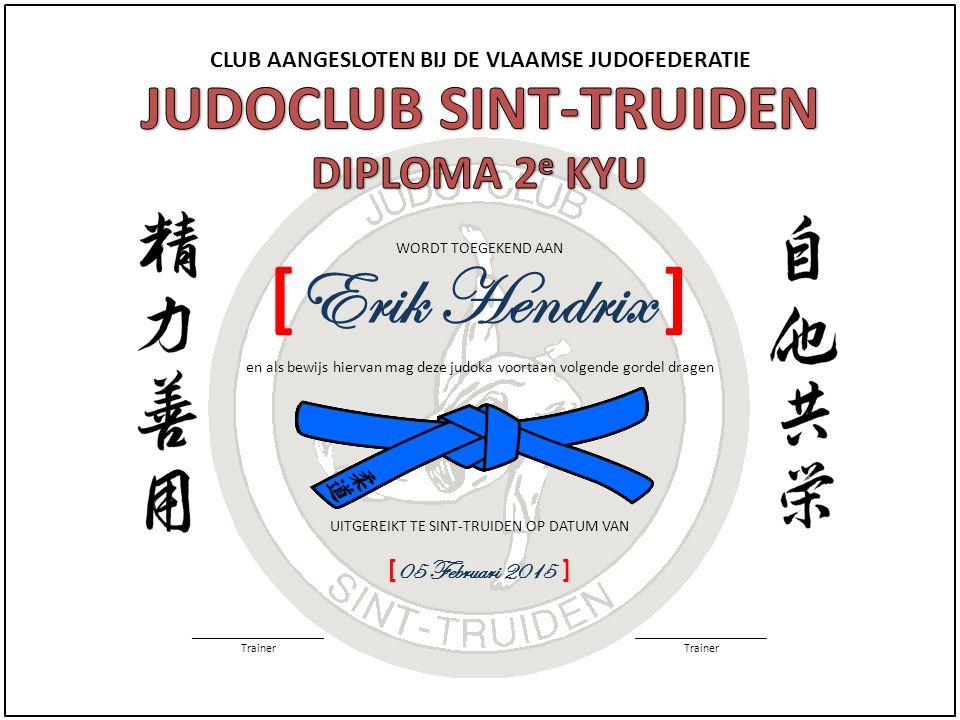 CLUB AANGESLOTEN BIJ DE VLAAMSE JUDOFEDERATIE WORDT TOEGEKEND AAN UITGEREIKT TE SINT-TRUIDEN OP DATUM VAN [ 05 Februari 2015 ] ______________________ Trainer ______________________ Trainer [ Erik Hendrix ] en als bewijs hiervan mag deze judoka voortaan volgende gordel dragen