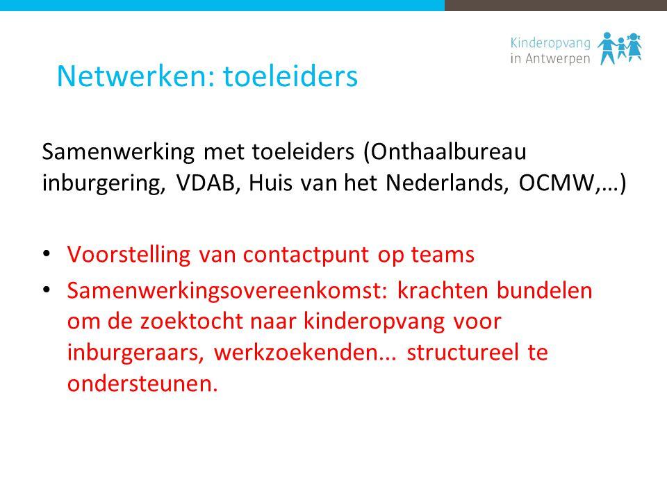 Netwerken: toeleiders Samenwerking met toeleiders (Onthaalbureau inburgering, VDAB, Huis van het Nederlands, OCMW,…) Voorstelling van contactpunt op teams Samenwerkingsovereenkomst: krachten bundelen om de zoektocht naar kinderopvang voor inburgeraars, werkzoekenden...