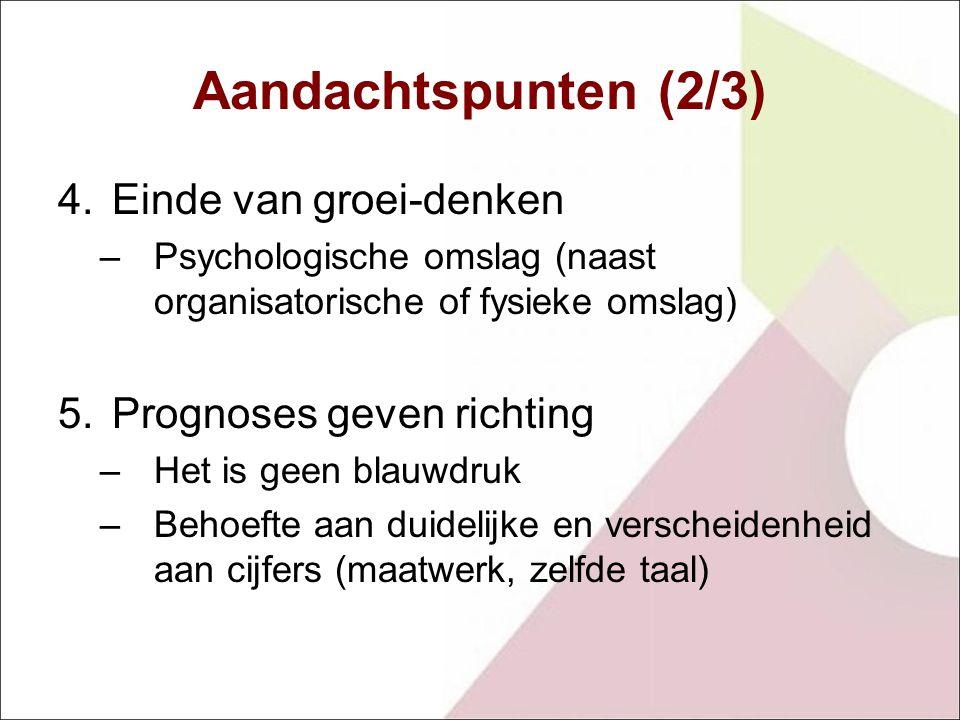 Aandachtspunten (2/3) 4.Einde van groei-denken –Psychologische omslag (naast organisatorische of fysieke omslag) 5.Prognoses geven richting –Het is geen blauwdruk –Behoefte aan duidelijke en verscheidenheid aan cijfers (maatwerk, zelfde taal)