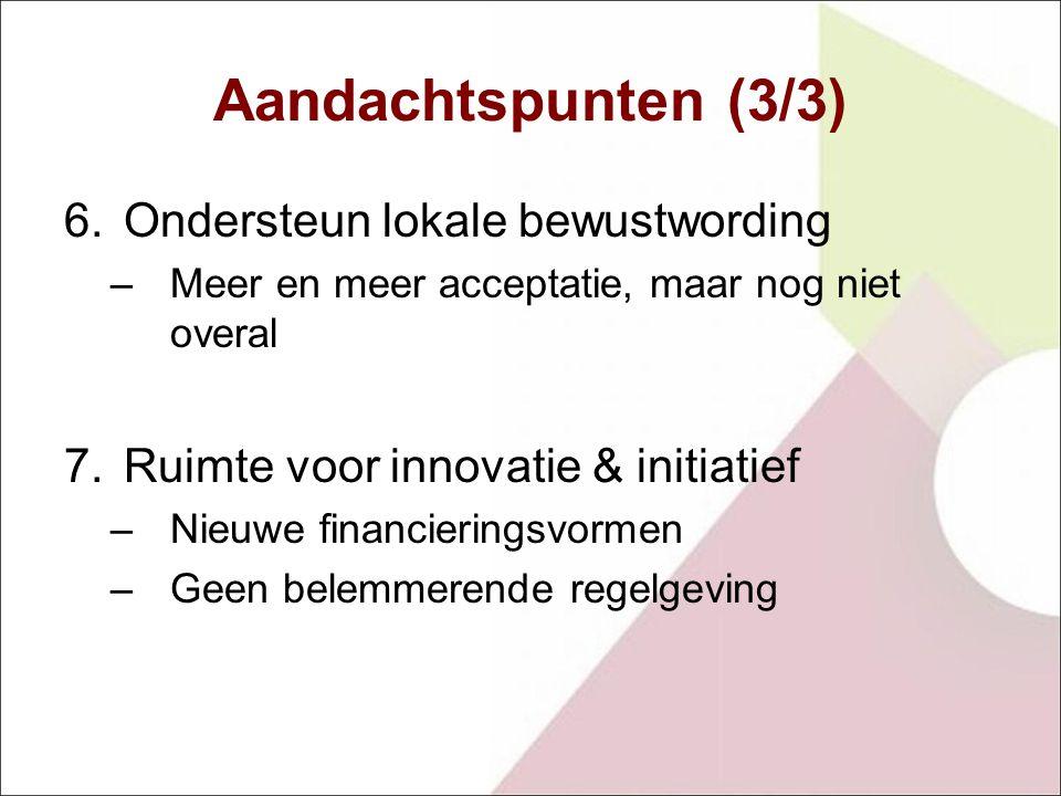 Aandachtspunten (3/3) 6.Ondersteun lokale bewustwording –Meer en meer acceptatie, maar nog niet overal 7.Ruimte voor innovatie & initiatief –Nieuwe financieringsvormen –Geen belemmerende regelgeving